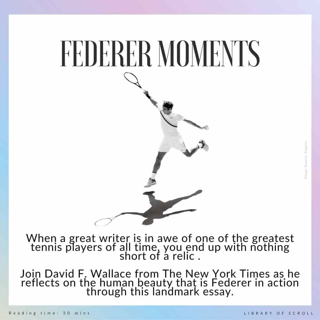 When a great writer is in awe of one of the greatest tennis players of all time, you end up with nothing short of a relic. Join David F. Wallace from The New York Times as he reflects on the human beauty that is Federer in action.