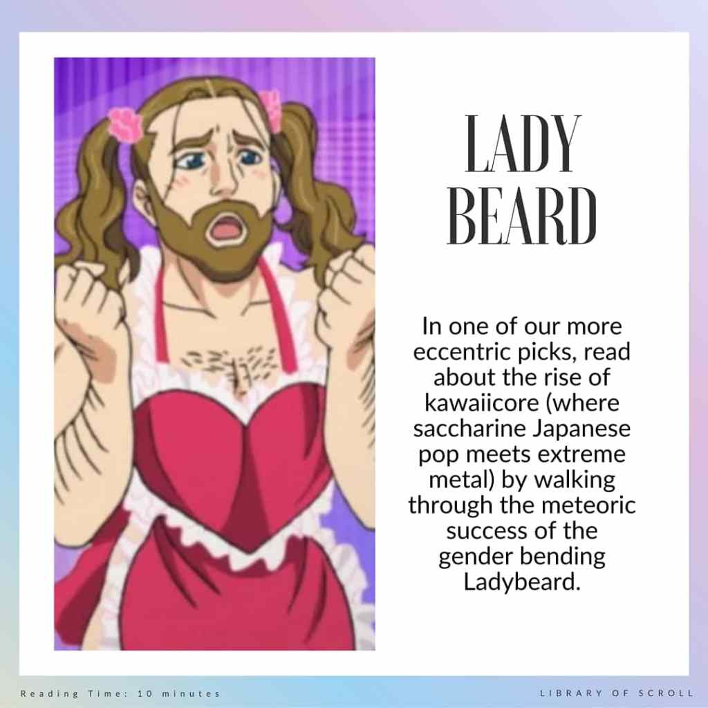 In one of our more eccentric picks, read about the rise of kawaiicore (where saccharine Japanese pop meets extreme metal) by walking through the meteoric success of the gender-bending Ladybeard.